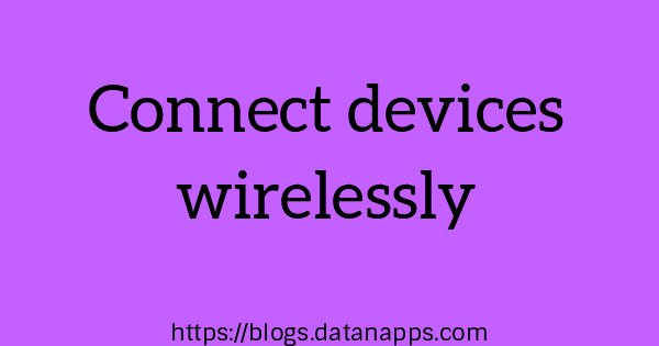 Connect devices wirelessly